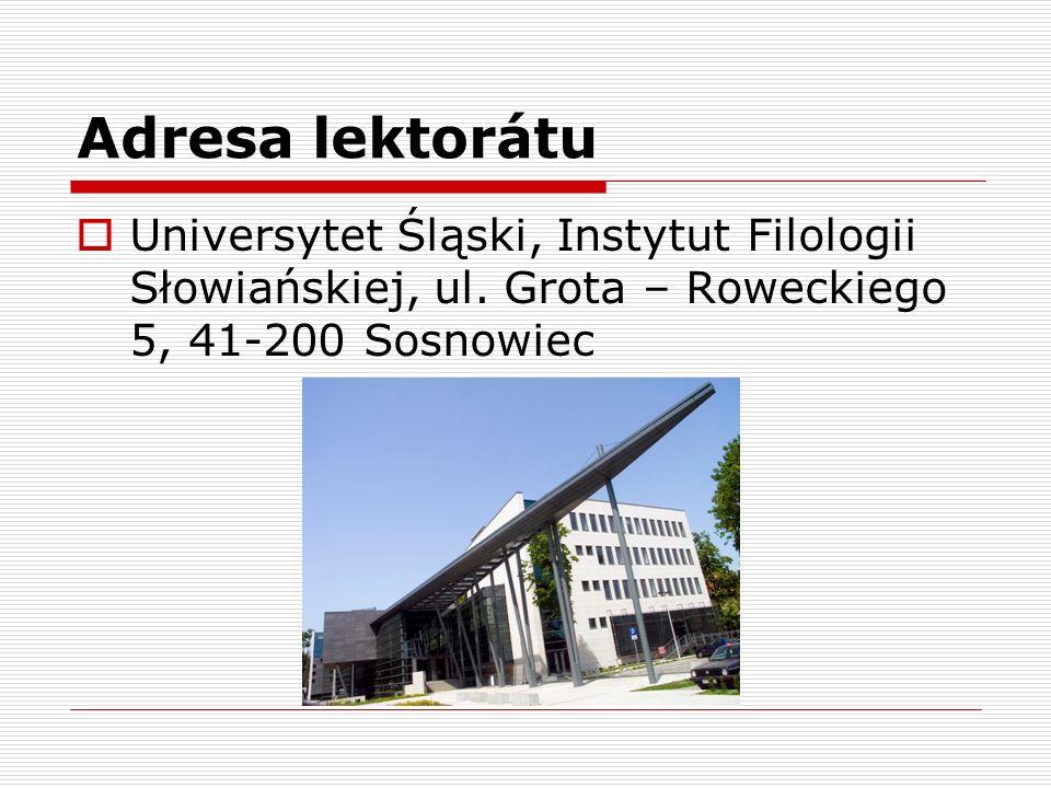 Adresa lektorátu  Universytet Śląski, Instytut Filologii Słowiańskiej, ul. Grota – Roweckiego 5, 41-200 Sosnowiec