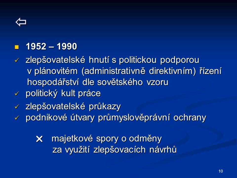 10  1952 – 1990 1952 – 1990 zlepšovatelské hnutí s politickou podporou zlepšovatelské hnutí s politickou podporou v plánovitém (administrativně direktivním) řízení v plánovitém (administrativně direktivním) řízení hospodářství dle sovětského vzoru hospodářství dle sovětského vzoru politický kult práce politický kult práce zlepšovatelské průkazy zlepšovatelské průkazy podnikové útvary průmyslověprávní ochrany podnikové útvary průmyslověprávní ochrany  majetkové spory o odměny  majetkové spory o odměny za využití zlepšovacích návrhů za využití zlepšovacích návrhů