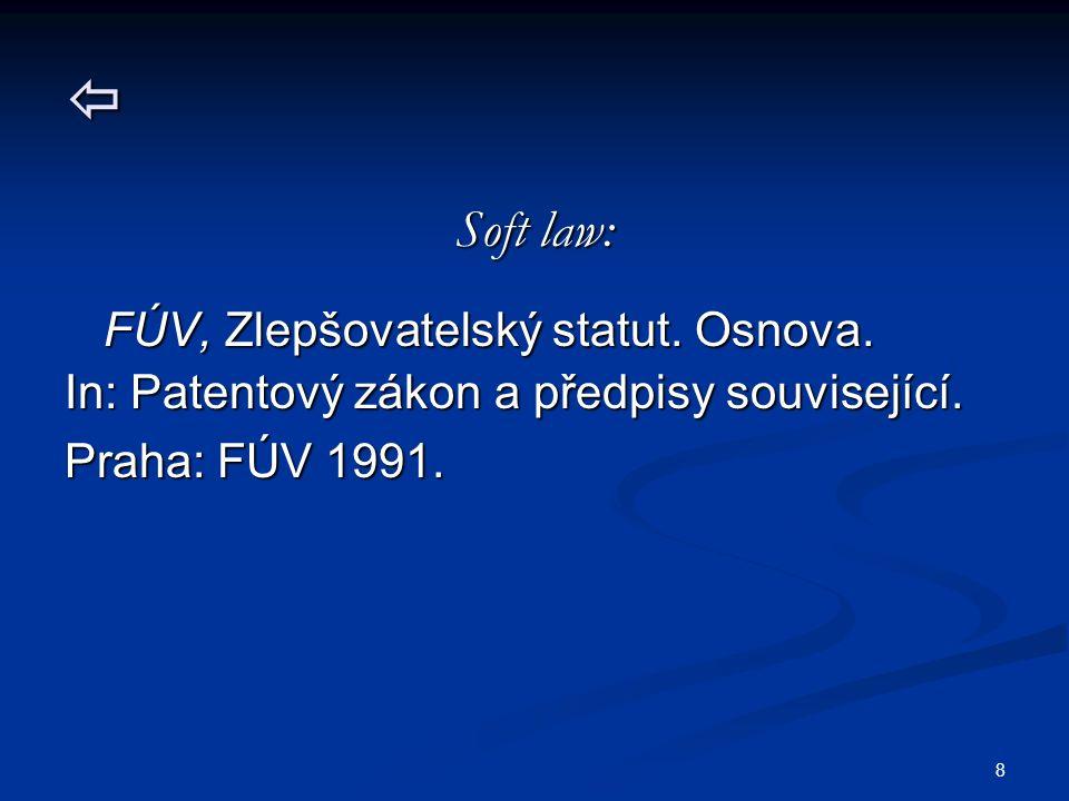8  Soft law: FÚV, Zlepšovatelský statut. Osnova. FÚV, Zlepšovatelský statut. Osnova. In: Patentový zákon a předpisy související. Praha: FÚV 1991.