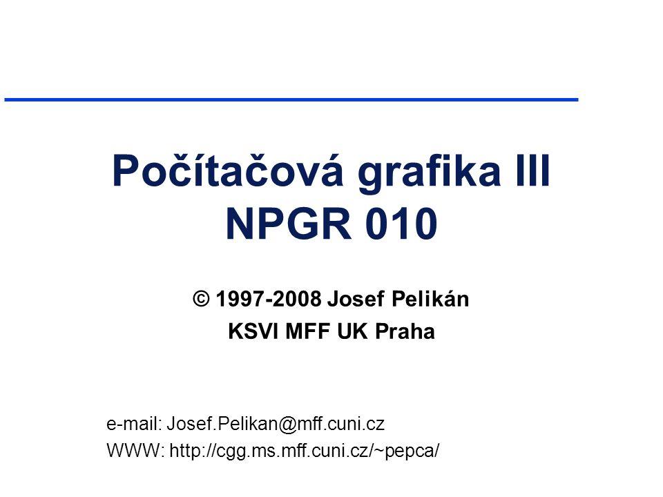 Počítačová grafika III NPGR 010 © 1997-2008 Josef Pelikán KSVI MFF UK Praha e-mail: Josef.Pelikan@mff.cuni.cz WWW: http://cgg.ms.mff.cuni.cz/~pepca/