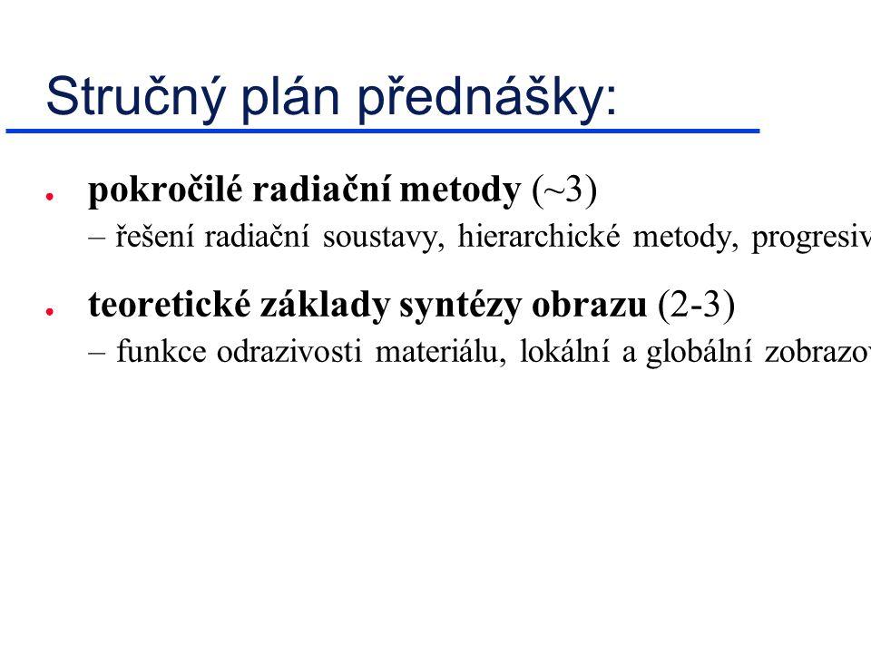 Stručný plán přednášky: ● pokročilé radiační metody (~3) –řešení radiační soustavy, hierarchické metody, progresivní zjemňování (střílení energie), hyper-relaxace (přestřelování) ● teoretické základy syntézy obrazu (2-3) –funkce odrazivosti materiálu, lokální a globální zobrazovací rovnice ( rendering equation ), dualita v teorii zobrazování