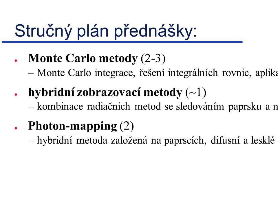 Stručný plán přednášky: ● Monte Carlo metody (2-3) –Monte Carlo integrace, řešení integrálních rovnic, aplikace v syntéze obrazu ( light-tracing , path-tracing ) ● hybridní zobrazovací metody (~1) –kombinace radiačních metod se sledováním paprsku a metodami Monte Carlo ● Photon-mapping (2) –hybridní metoda založená na paprscích, difusní a lesklé mapy, datové struktury a urychlovací techniky