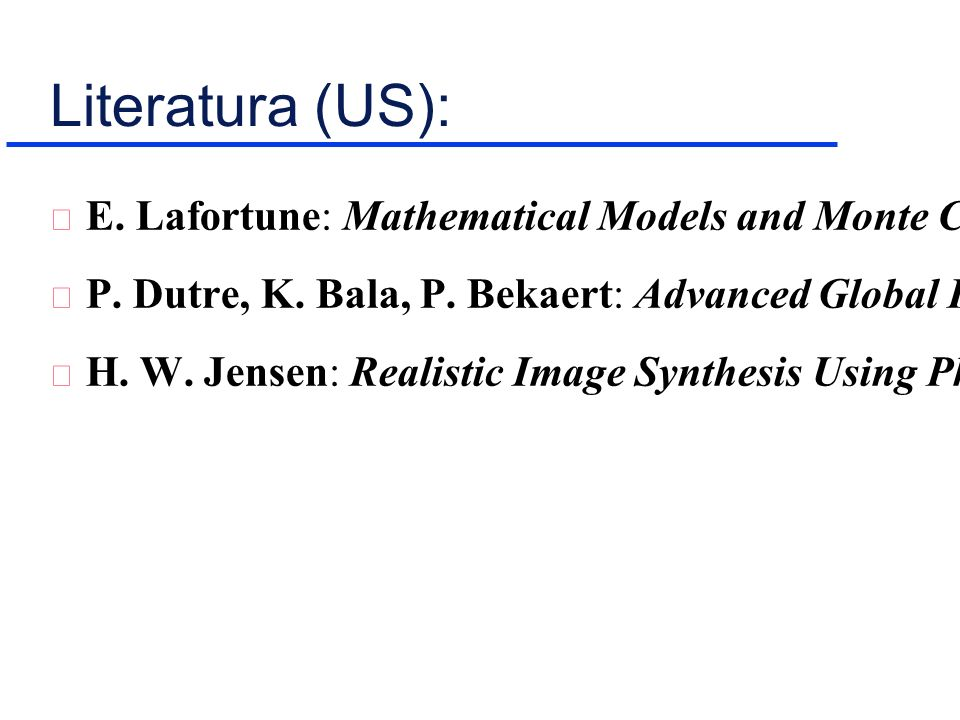 Literatura (US): E. Lafortune: Mathematical Models and Monte Carlo Algorithms for Physically Based Rendering, PhD thesis, KU Leuven, 1996 P. Dutre, K.