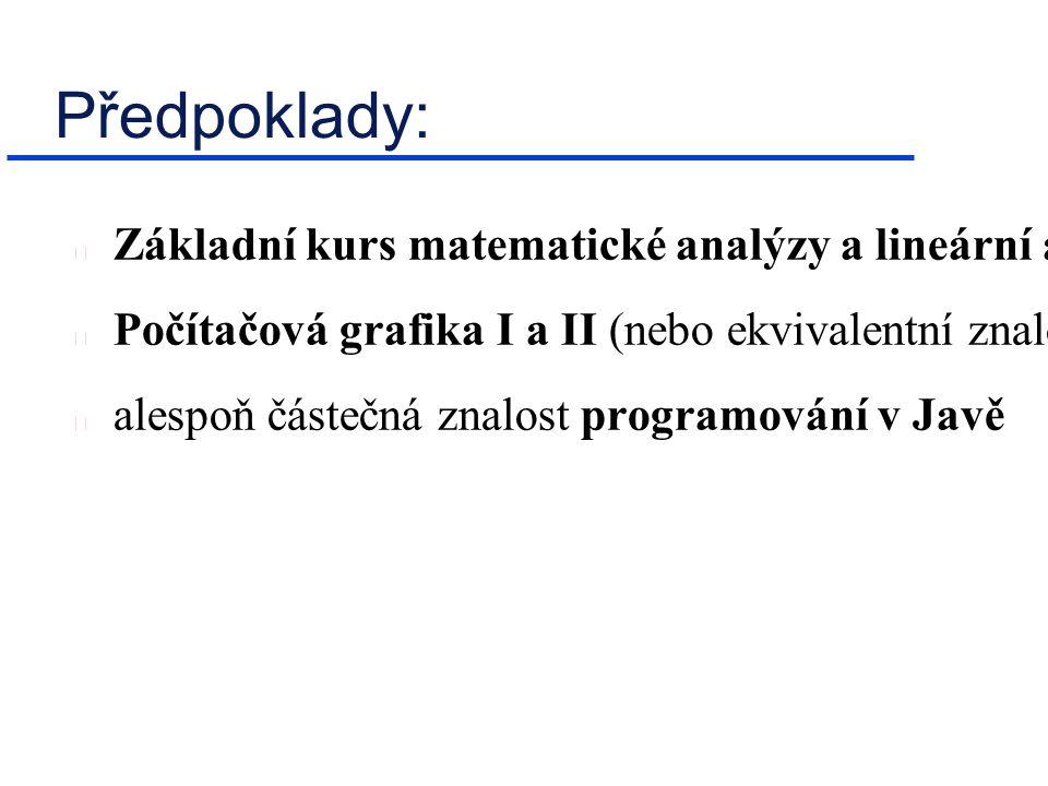 Předpoklady: Základní kurs matematické analýzy a lineární algebry Počítačová grafika I a II (nebo ekvivalentní znalosti) alespoň částečná znalost prog