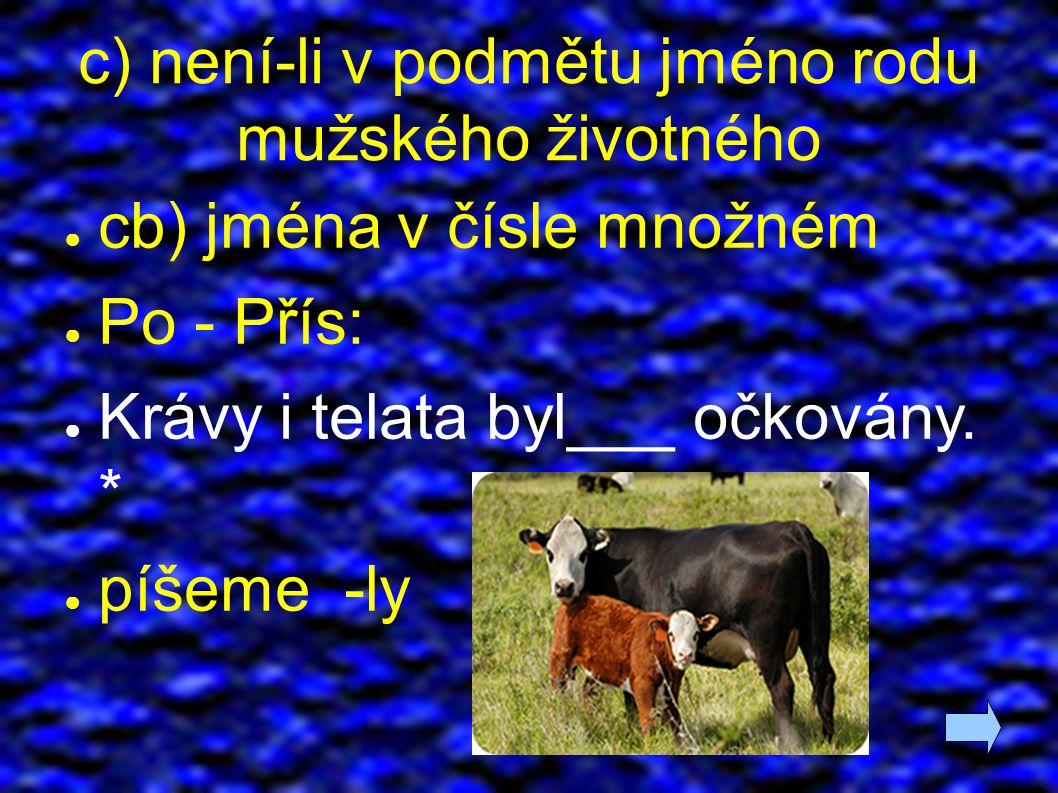 c) není-li v podmětu jméno rodu mužského životného ● cb) jména v čísle množném ● Po - Přís: ● Krávy i telata byl___ očkovány.