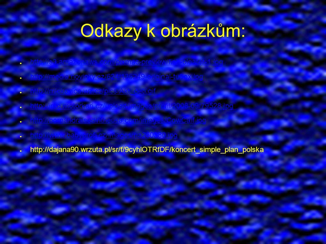 Odkazy k obrázkům: ● http://s3.amazonaws.com/pixmac-preview/fish-bloater-1.jpg http://s3.amazonaws.com/pixmac-preview/fish-bloater-1.jpg ● http://media.novinky.cz/624/136249-original-tu6ox.jpg http://media.novinky.cz/624/136249-original-tu6ox.jpg ● http://mlekovice.wz.cz/pics/Akt_deti.gif http://mlekovice.wz.cz/pics/Akt_deti.gif ● http://img.motorkari.cz/upload/images/profil/2008-09/79528.jpg http://img.motorkari.cz/upload/images/profil/2008-09/79528.jpg ● http://bornandraisedintheusa.com/images/CowCalf.jpg http://bornandraisedintheusa.com/images/CowCalf.jpg ● http://www.babyprofi.cz/images/ha260380.jpg http://www.babyprofi.cz/images/ha260380.jpg ● http://dajana90.wrzuta.pl/sr/f/9cyhlOTRfDF/koncert_simple_plan_polska