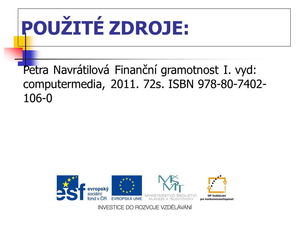 POUŽITÉ ZDROJE: Petra Navrátilová Finanční gramotnost I. vyd: computermedia, 2011. 72s. ISBN 978-80-7402- 106-0