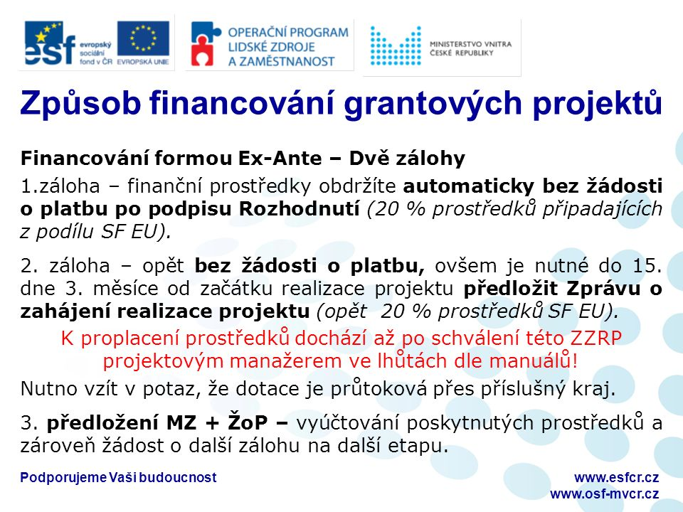 Podporujeme Vaši budoucnostwww.esfcr.cz www.osf-mvcr.cz Způsob financování grantových projektů Financování formou Ex-Ante – Dvě zálohy 1.záloha – finanční prostředky obdržíte automaticky bez žádosti o platbu po podpisu Rozhodnutí (20 % prostředků připadajících z podílu SF EU).