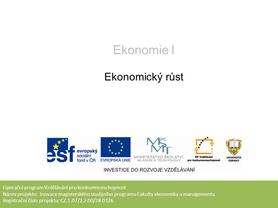 Operační program Vzdělávání pro konkurenceschopnost Název projektu: Inovace magisterského studijního programu Fakulty ekonomiky a managementu Registrační číslo projektu: CZ.1.07/2.2.00/28.0326 Ekonomie I Ekonomický růst