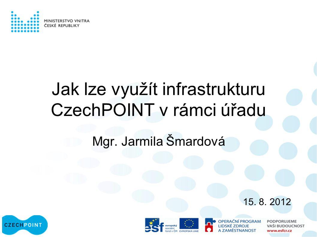 Jak lze využít infrastrukturu CzechPOINT v rámci úřadu Mgr. Jarmila Šmardová 15. 8. 2012