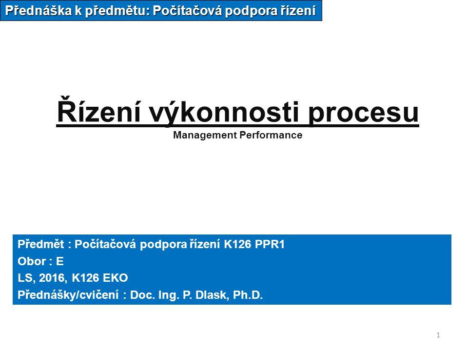 1 Řízení výkonnosti procesu Management Performance Přednáška k předmětu: Počítačová podpora řízení Předmět : Počítačová podpora řízení K126 PPR1 Obor : E LS, 2016, K126 EKO Přednášky/cvičení : Doc.