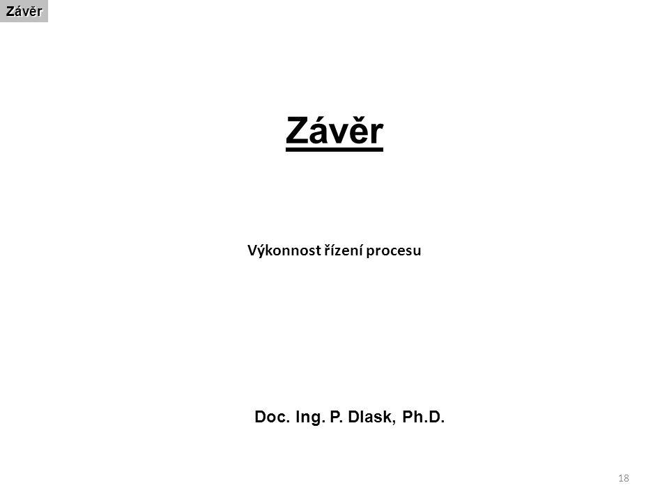 18 ZávěrZávěr Doc. Ing. P. Dlask, Ph.D. Výkonnost řízení procesu
