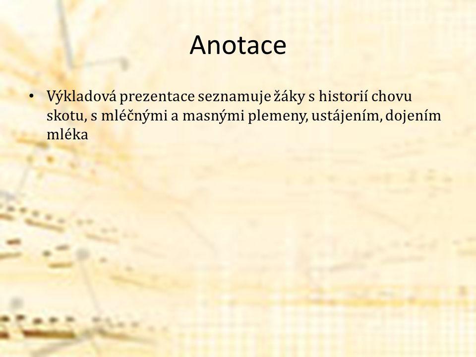 Anotace Výkladová prezentace seznamuje žáky s historií chovu skotu, s mléčnými a masnými plemeny, ustájením, dojením mléka