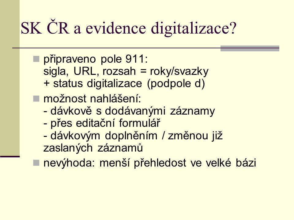 SK ČR a evidence digitalizace? připraveno pole 911: sigla, URL, rozsah = roky/svazky + status digitalizace (podpole d) možnost nahlášení: - dávkově s