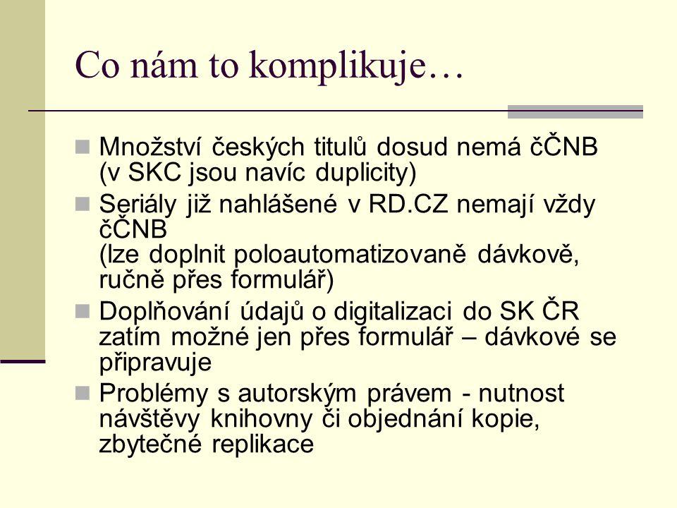 Co nám to komplikuje… Množství českých titulů dosud nemá čČNB (v SKC jsou navíc duplicity) Seriály již nahlášené v RD.CZ nemají vždy čČNB (lze doplnit poloautomatizovaně dávkově, ručně přes formulář) Doplňování údajů o digitalizaci do SK ČR zatím možné jen přes formulář – dávkové se připravuje Problémy s autorským právem - nutnost návštěvy knihovny či objednání kopie, zbytečné replikace