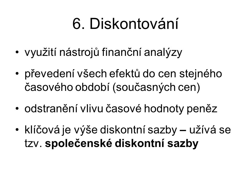 6. Diskontování využití nástrojů finanční analýzy převedení všech efektů do cen stejného časového období (současných cen) odstranění vlivu časové hodn