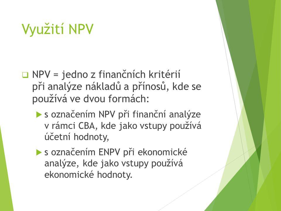 Využití NPV  NPV = jedno z finančních kritérií při analýze nákladů a přínosů, kde se používá ve dvou formách:  s označením NPV při finanční analýze v rámci CBA, kde jako vstupy používá účetní hodnoty,  s označením ENPV při ekonomické analýze, kde jako vstupy používá ekonomické hodnoty.