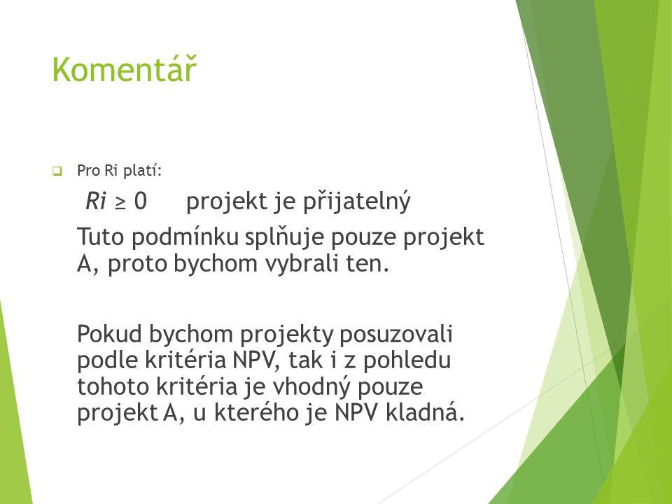 Komentář  Pro Ri platí: Ri ≥ 0projekt je přijatelný Tuto podmínku splňuje pouze projekt A, proto bychom vybrali ten.
