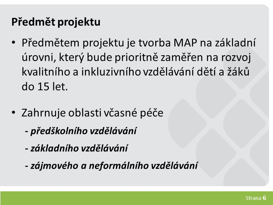 Strana 6 Předmět projektu Předmětem projektu je tvorba MAP na základní úrovni, který bude prioritně zaměřen na rozvoj kvalitního a inkluzivního vzdělávání dětí a žáků do 15 let.
