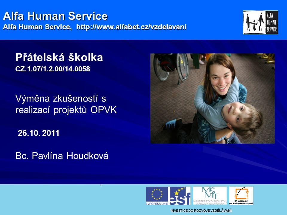 Alfa Human Service Alfa Human Service, http://www.alfabet.cz/vzdelavani I INVESTICE DO ROZVOJE VZDĚLÁVÁNÍ Přátelská školka CZ.1.07/1.2.00/14.0058 Výměna zkušeností s realizací projektů OPVK 26.10.