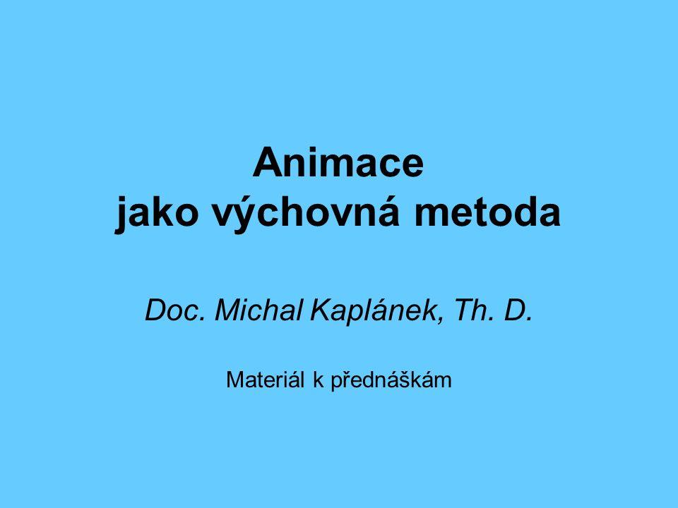 Animace jako výchovná metoda Doc. Michal Kaplánek, Th. D. Materiál k přednáškám