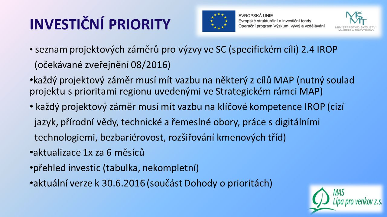 INVESTIČNÍ PRIORITY seznam projektových záměrů pro výzvy ve SC (specifickém cíli) 2.4 IROP (očekávané zveřejnění 08/2016) každý projektový záměr musí mít vazbu na některý z cílů MAP (nutný soulad projektu s prioritami regionu uvedenými ve Strategickém rámci MAP) každý projektový záměr musí mít vazbu na klíčové kompetence IROP (cizí jazyk, přírodní vědy, technické a řemeslné obory, práce s digitálními technologiemi, bezbariérovost, rozšiřování kmenových tříd) aktualizace 1x za 6 měsíců přehled investic (tabulka, nekompletní) aktuální verze k 30.6.2016 (součást Dohody o prioritách)