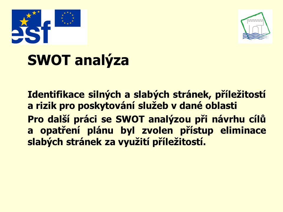 SWOT analýza Identifikace silných a slabých stránek, příležitostí a rizik pro poskytování služeb v dané oblasti Pro další práci se SWOT analýzou při návrhu cílů a opatření plánu byl zvolen přístup eliminace slabých stránek za využití příležitostí.