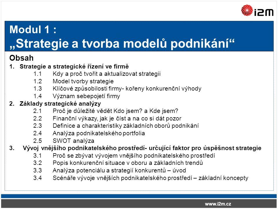 """www.i2m.cz Modul 1 : """"Strategie a tvorba modelů podnikání Obsah 1.Strategie a strategické řízení ve firmě 1.1Kdy a proč tvořit a aktualizovat strategii 1.2Model tvorby strategie 1.3Klíčové způsobilosti firmy- kořeny konkurenční výhody 1.4Význam sebepojetí firmy 2.Základy strategické analýzy 2.1Proč je důležité vědět Kdo jsem."""