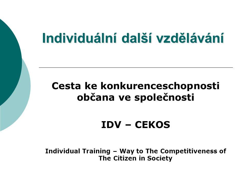 Individuální další vzdělávání Cesta ke konkurenceschopnosti občana ve společnosti IDV – CEKOS Individual Training – Way to The Competitiveness of The Citizen in Society