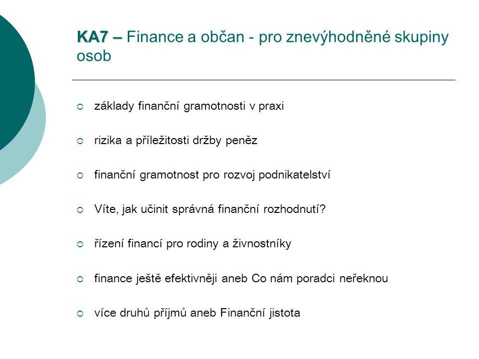 KA7 – KA7 – Finance a občan - pro znevýhodněné skupiny osob  základy finanční gramotnosti v praxi  rizika a příležitosti držby peněz  finanční gramotnost pro rozvoj podnikatelství  Víte, jak učinit správná finanční rozhodnutí.