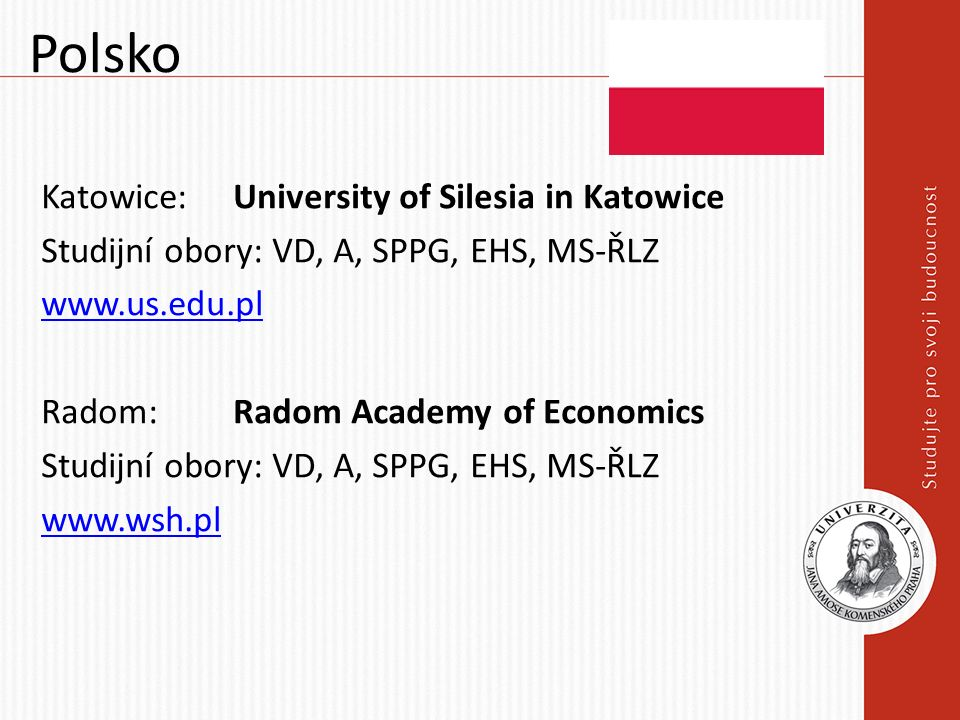 Polsko Katowice: University of Silesia in Katowice Studijní obory: VD, A, SPPG, EHS, MS-ŘLZ www.us.edu.pl Radom: Radom Academy of Economics Studijní o