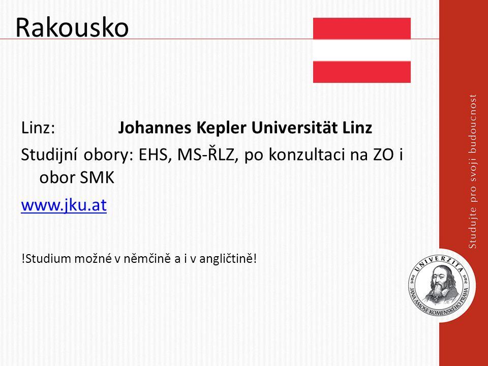 Rakousko Linz: Johannes Kepler Universität Linz Studijní obory: EHS, MS-ŘLZ, po konzultaci na ZO i obor SMK www.jku.at !Studium možné v němčině a i v angličtině!