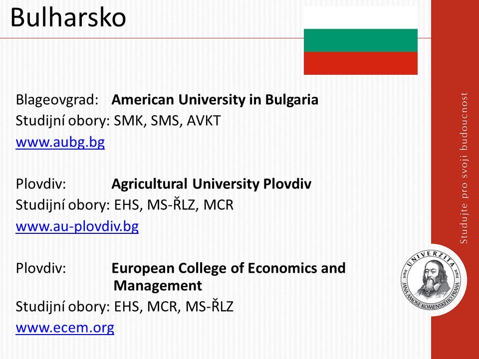 Bulharsko Blageovgrad: American University in Bulgaria Studijní obory: SMK, SMS, AVKT www.aubg.bg Plovdiv: Agricultural University Plovdiv Studijní obory: EHS, MS-ŘLZ, MCR www.au-plovdiv.bg Plovdiv: European College of Economics and Management Studijní obory: EHS, MCR, MS-ŘLZ www.ecem.org