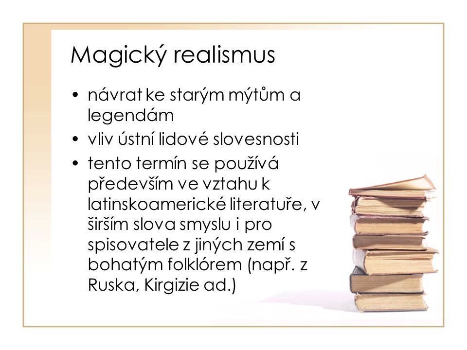 Magický realismus návrat ke starým mýtům a legendám vliv ústní lidové slovesnosti tento termín se používá především ve vztahu k latinskoamerické literatuře, v širším slova smyslu i pro spisovatele z jiných zemí s bohatým folklórem (např.