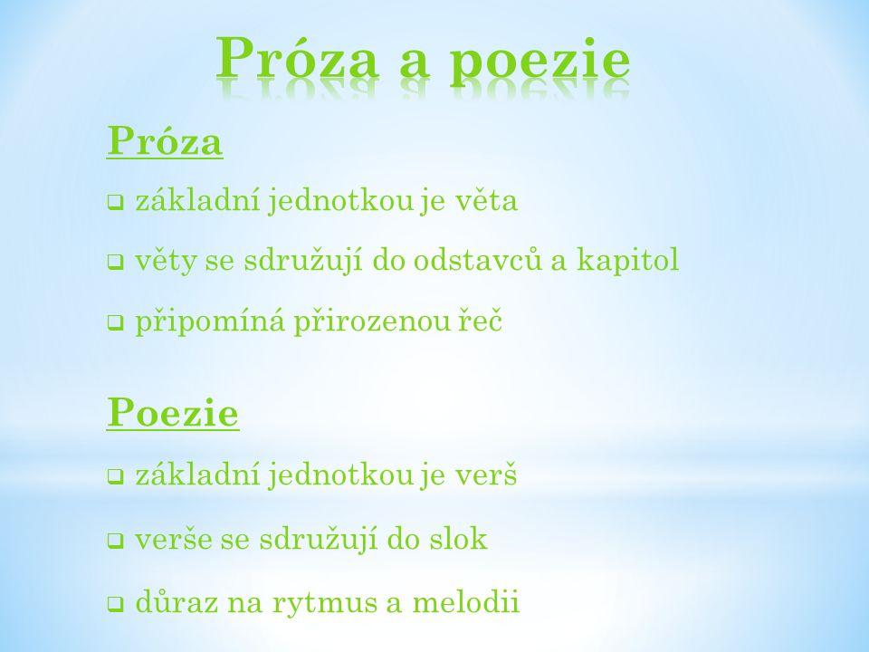 Próza  základní jednotkou je věta  věty se sdružují do odstavců a kapitol  připomíná přirozenou řeč Poezie  základní jednotkou je verš  verše se sdružují do slok  důraz na rytmus a melodii
