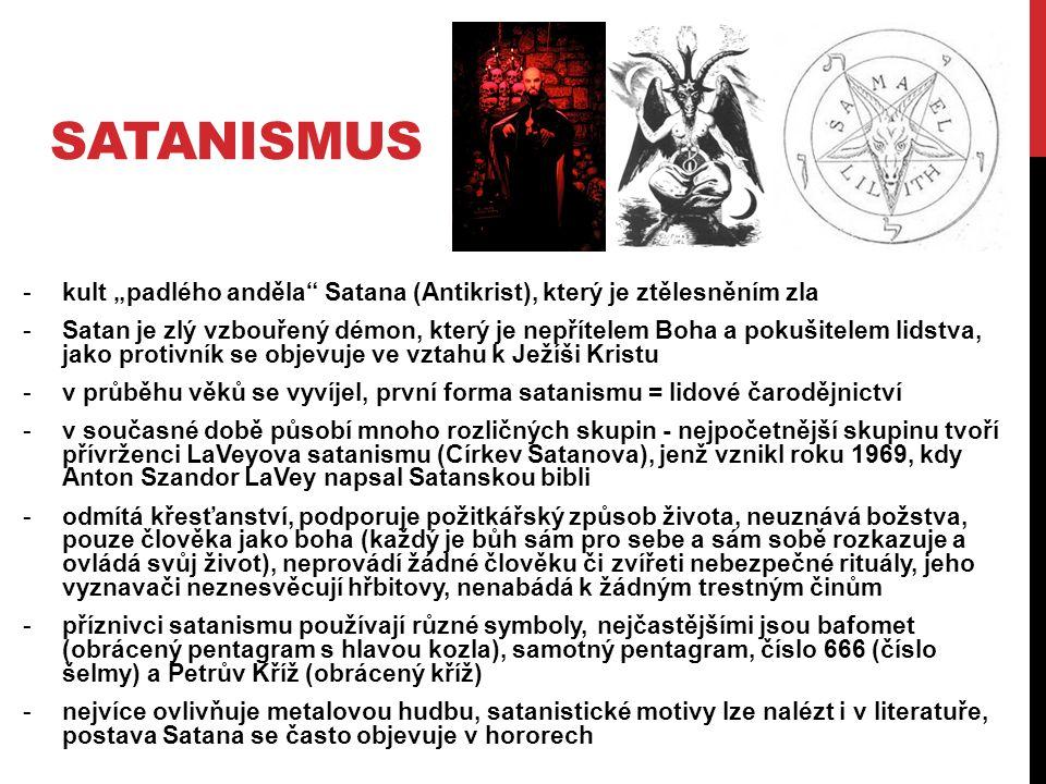 """SATANISMUS -kult """"padlého anděla Satana (Antikrist), který je ztělesněním zla -Satan je zlý vzbouřený démon, který je nepřítelem Boha a pokušitelem lidstva, jako protivník se objevuje ve vztahu k Ježíši Kristu -v průběhu věků se vyvíjel, první forma satanismu = lidové čarodějnictví -v současné době působí mnoho rozličných skupin - nejpočetnější skupinu tvoří přívrženci LaVeyova satanismu (Církev Satanova), jenž vznikl roku 1969, kdy Anton Szandor LaVey napsal Satanskou bibli -odmítá křesťanství, podporuje požitkářský způsob života, neuznává božstva, pouze člověka jako boha (každý je bůh sám pro sebe a sám sobě rozkazuje a ovládá svůj život), neprovádí žádné člověku či zvířeti nebezpečné rituály, jeho vyznavači neznesvěcují hřbitovy, nenabádá k žádným trestným činům -příznivci satanismu používají různé symboly, nejčastějšími jsou bafomet (obrácený pentagram s hlavou kozla), samotný pentagram, číslo 666 (číslo šelmy) a Petrův Kříž (obrácený kříž) -nejvíce ovlivňuje metalovou hudbu, satanistické motivy lze nalézt i v literatuře, postava Satana se často objevuje v hororech"""