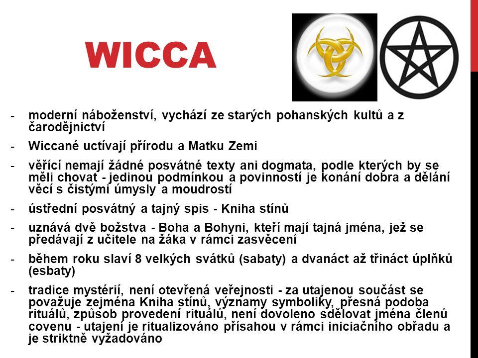 WICCA -moderní náboženství, vychází ze starých pohanských kultů a z čarodějnictví -Wiccané uctívají přírodu a Matku Zemi -věřící nemají žádné posvátné texty ani dogmata, podle kterých by se měli chovat - jedinou podmínkou a povinností je konání dobra a dělání věcí s čistými úmysly a moudrostí -ústřední posvátný a tajný spis - Kniha stínů -uznává dvě božstva - Boha a Bohyni, kteří mají tajná jména, jež se předávají z učitele na žáka v rámci zasvěcení -během roku slaví 8 velkých svátků (sabaty) a dvanáct až třináct úplňků (esbaty) -tradice mystérií, není otevřená veřejnosti - za utajenou součást se považuje zejména Kniha stínů, významy symboliky, přesná podoba rituálů, způsob provedení rituálů, není dovoleno sdělovat jména členů covenu - utajení je ritualizováno přísahou v rámci iniciačního obřadu a je striktně vyžadováno
