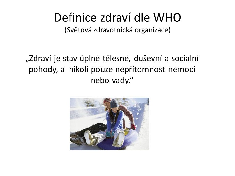 """Definice zdraví dle WHO (Světová zdravotnická organizace) """"Zdraví je stav úplné tělesné, duševní a sociální pohody, a nikoli pouze nepřítomnost nemoci nebo vady."""