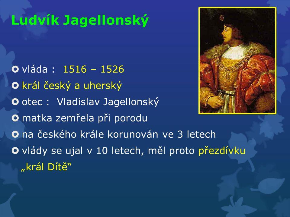 Ludvík Jagellonský  vláda : 1516 – 1526  král český a uherský  otec : Vladislav Jagellonský  matka zemřela při porodu  na českého krále korunován