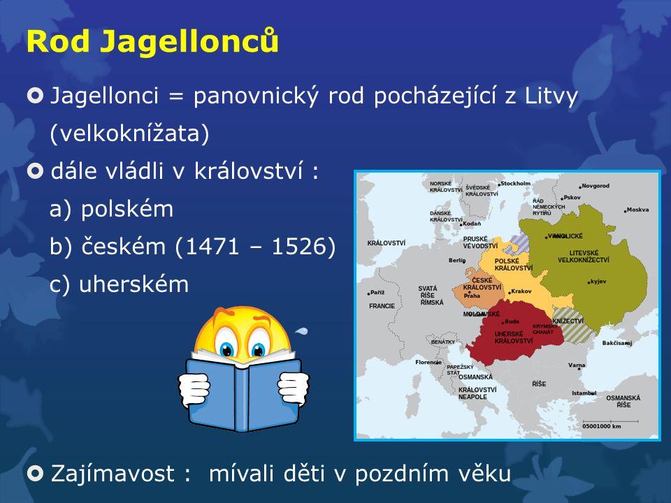 Rod Jagellonců  Jagellonci = panovnický rod pocházející z Litvy (velkoknížata)  dále vládli v království : a) polském b) českém (1471 – 1526) c) uhe