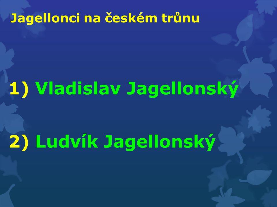 Jagellonci na českém trůnu 1) Vladislav Jagellonský 2) Ludvík Jagellonský