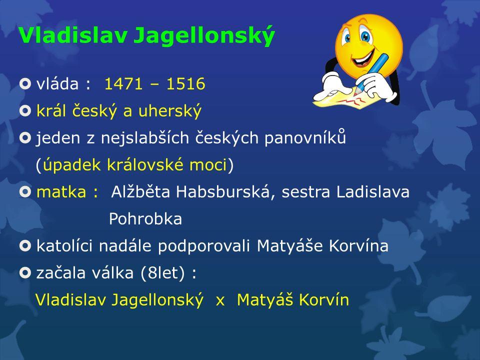 Vladislav Jagellonský  vláda : 1471 – 1516  král český a uherský  jeden z nejslabších českých panovníků (úpadek královské moci)  matka : Alžběta H