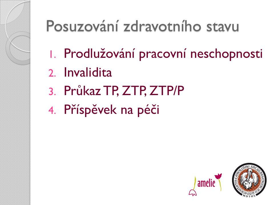 Posuzování zdravotního stavu 1. Prodlužování pracovní neschopnosti 2. Invalidita 3. Průkaz TP, ZTP, ZTP/P 4. Příspěvek na péči