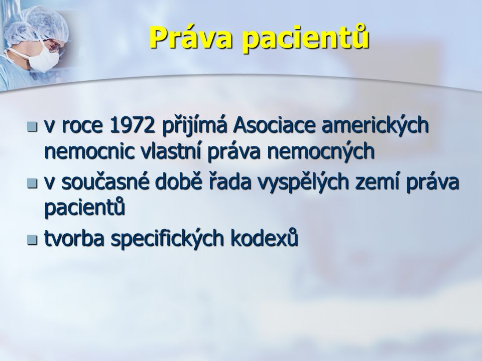 Práva pacientů v roce 1972 přijímá Asociace amerických nemocnic vlastní práva nemocných v roce 1972 přijímá Asociace amerických nemocnic vlastní práva nemocných v současné době řada vyspělých zemí práva pacientů v současné době řada vyspělých zemí práva pacientů tvorba specifických kodexů tvorba specifických kodexů