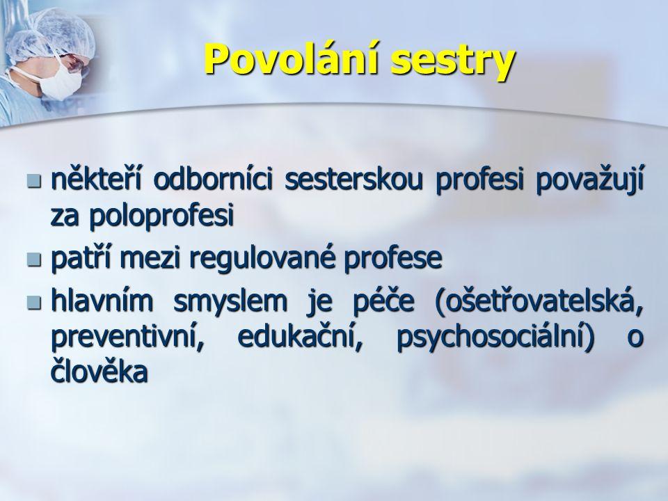 Povolání sestry někteří odborníci sesterskou profesi považují za poloprofesi někteří odborníci sesterskou profesi považují za poloprofesi patří mezi regulované profese patří mezi regulované profese hlavním smyslem je péče (ošetřovatelská, preventivní, edukační, psychosociální) o člověka hlavním smyslem je péče (ošetřovatelská, preventivní, edukační, psychosociální) o člověka
