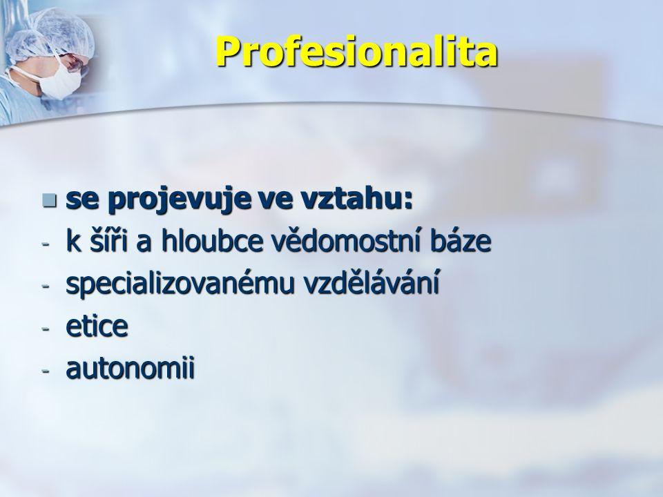 Profesionalita se projevuje ve vztahu: se projevuje ve vztahu: - k šíři a hloubce vědomostní báze - specializovanému vzdělávání - etice - autonomii