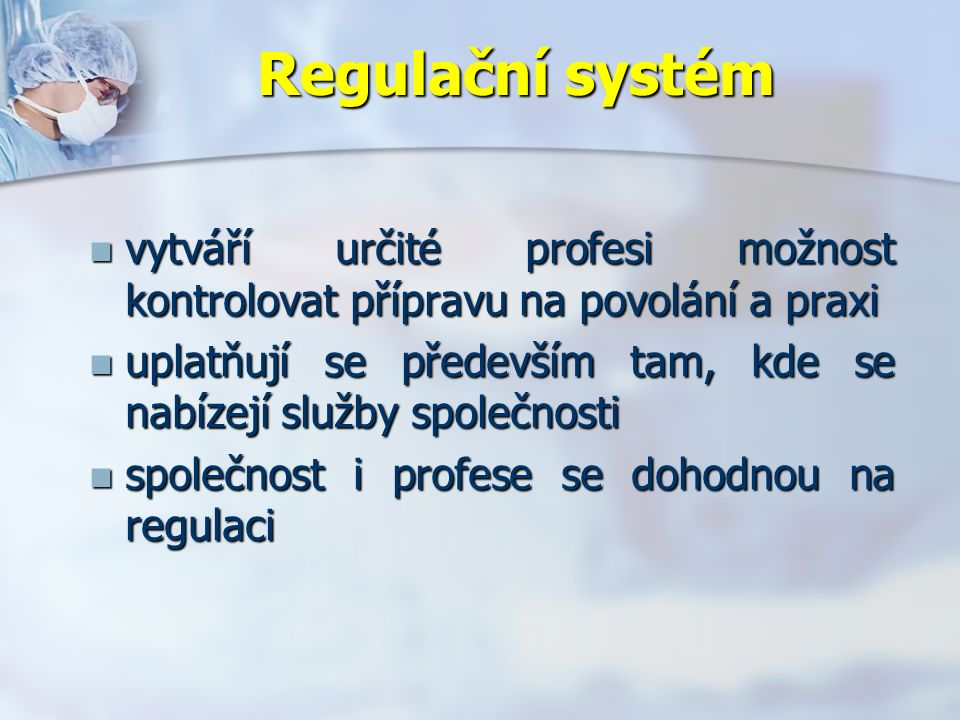Regulační systém vytváří určité profesi možnost kontrolovat přípravu na povolání a praxi vytváří určité profesi možnost kontrolovat přípravu na povolání a praxi uplatňují se především tam, kde se nabízejí služby společnosti uplatňují se především tam, kde se nabízejí služby společnosti společnost i profese se dohodnou na regulaci společnost i profese se dohodnou na regulaci