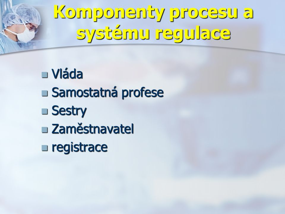Komponenty procesu a systému regulace Vláda Vláda Samostatná profese Samostatná profese Sestry Sestry Zaměstnavatel Zaměstnavatel registrace registrace