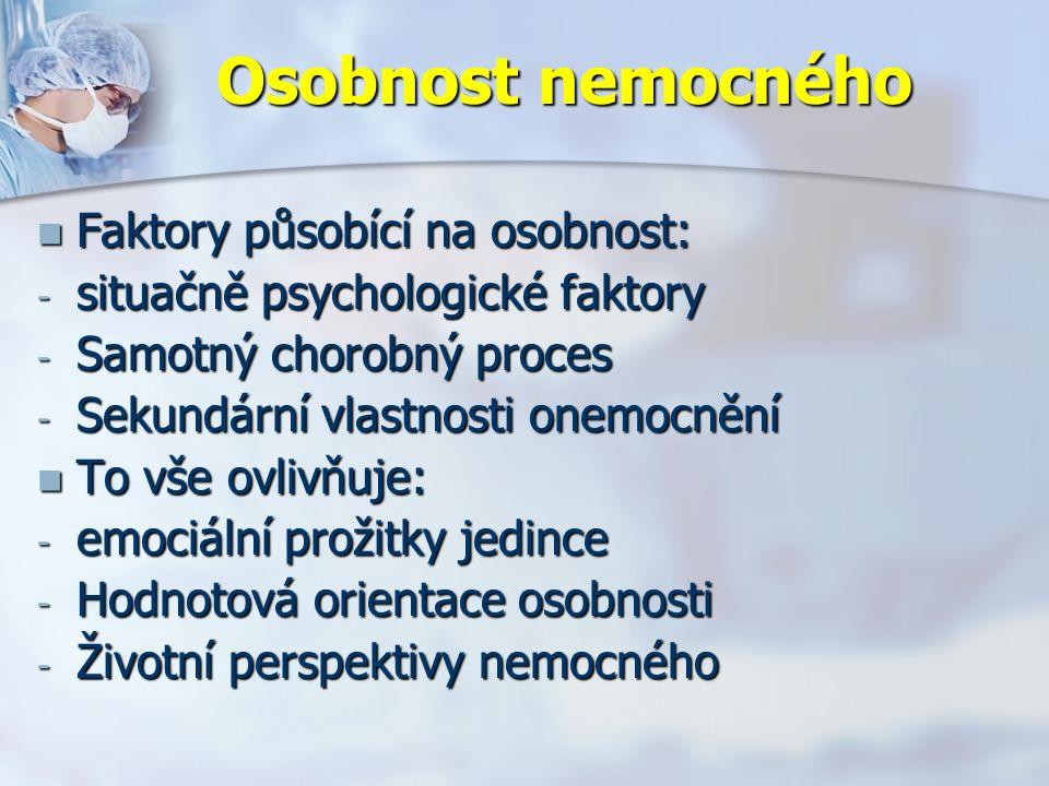 Osobnost nemocného Faktory působící na osobnost: Faktory působící na osobnost: - situačně psychologické faktory - Samotný chorobný proces - Sekundární vlastnosti onemocnění To vše ovlivňuje: To vše ovlivňuje: - emociální prožitky jedince - Hodnotová orientace osobnosti - Životní perspektivy nemocného