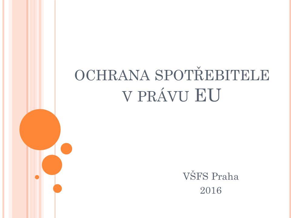 OCHRANA SPOTŘEBITELE V PRÁVU EU VŠFS Praha 2016